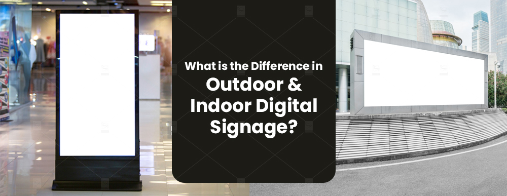 What is the Difference in Outdoor and Indoor Digital Signage